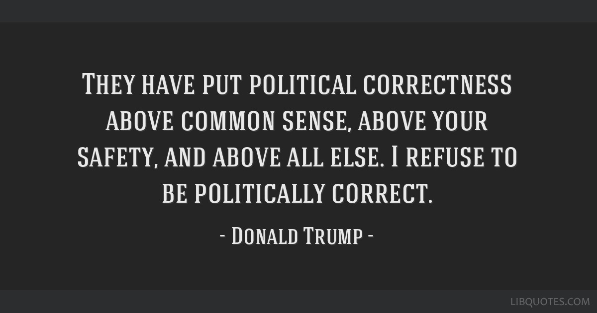 They have put political correctness above common sense, above your safety, and above all else. I refuse to be politically correct.