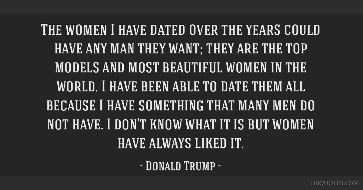 The women I have dated over the years could have any man they want; they are the top models and most beautiful women in the world. I have been able...