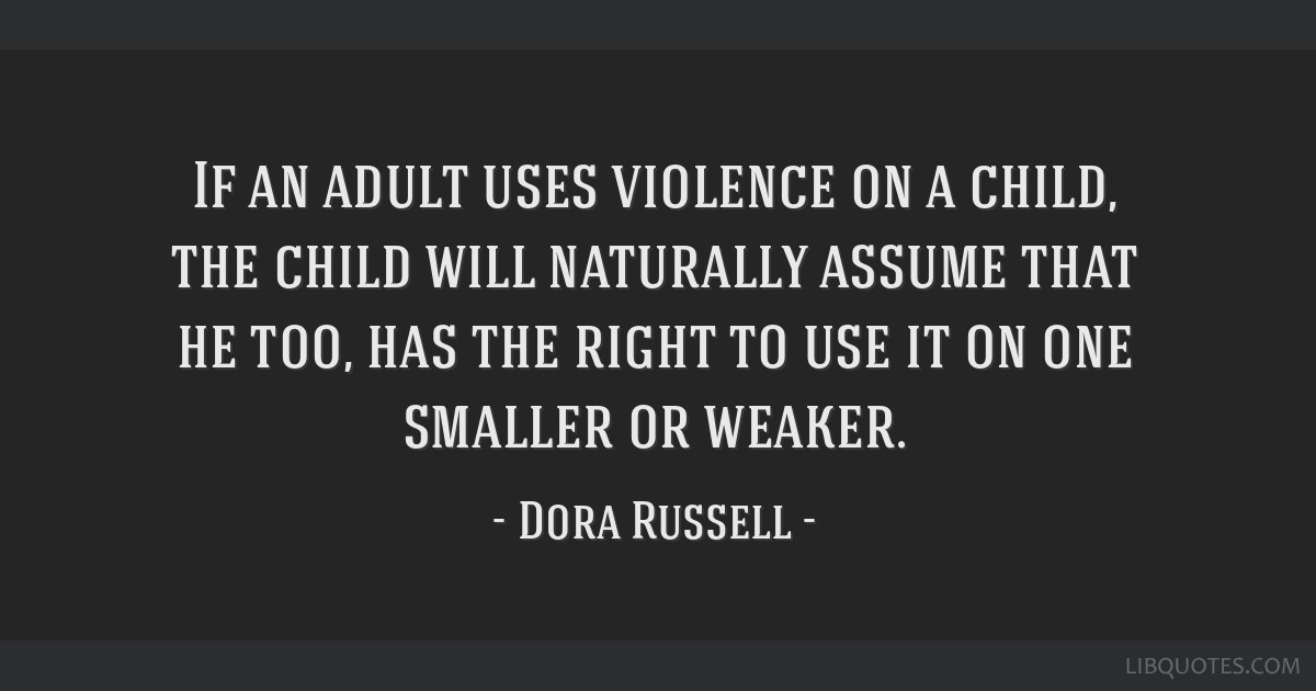 If an adult uses violence on a child, the child will naturally assume that he too, has the right to use it on one smaller or weaker.