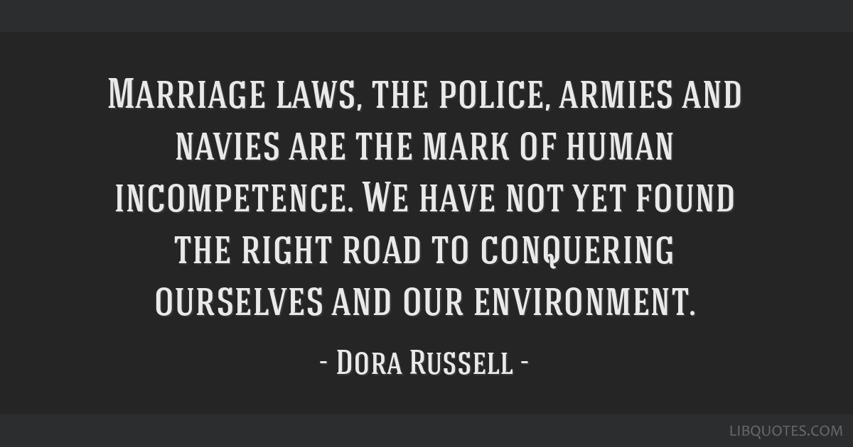 Marriage laws, the police, armies and navies are the mark of human incompetence. We have not yet found the right road to conquering ourselves and our ...