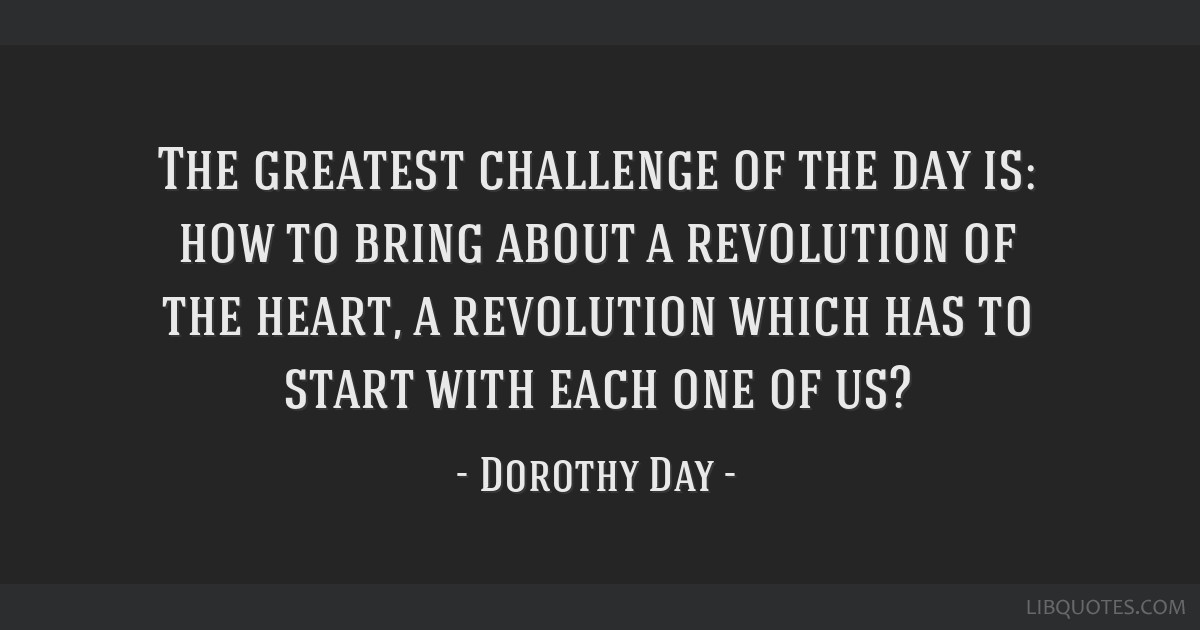The greatest challenge of the day is: how to bring about a revolution of the heart, a revolution which has to start with each one of us?