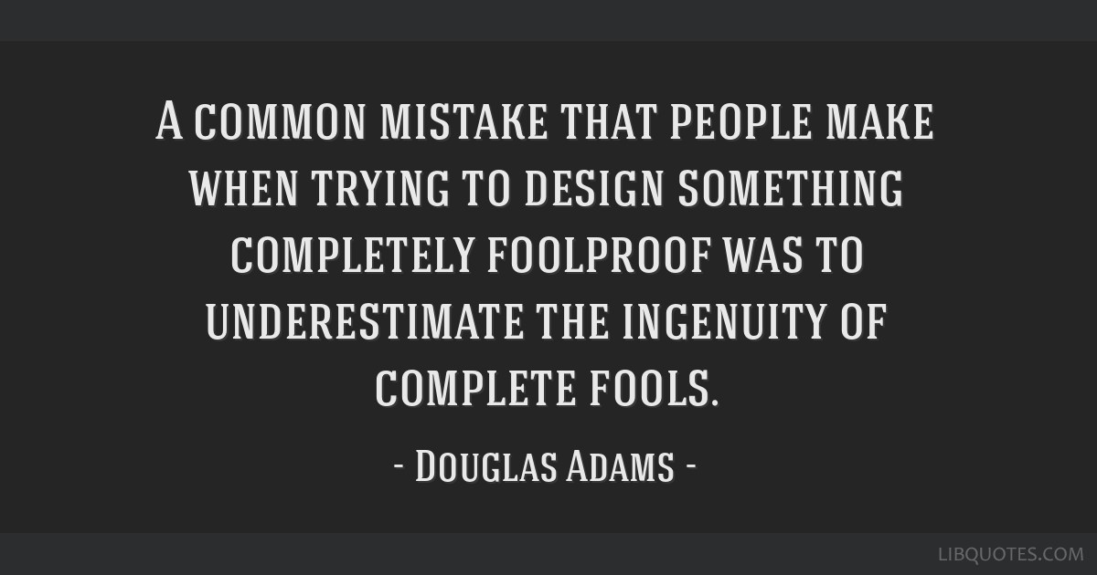 A common mistake that people make when trying to design something completely foolproof was to underestimate the ingenuity of complete fools.