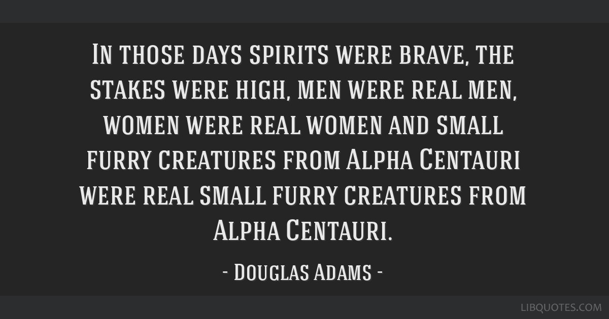 In those days spirits were brave, the stakes were high, men were real men, women were real women and small furry creatures from Alpha Centauri were...