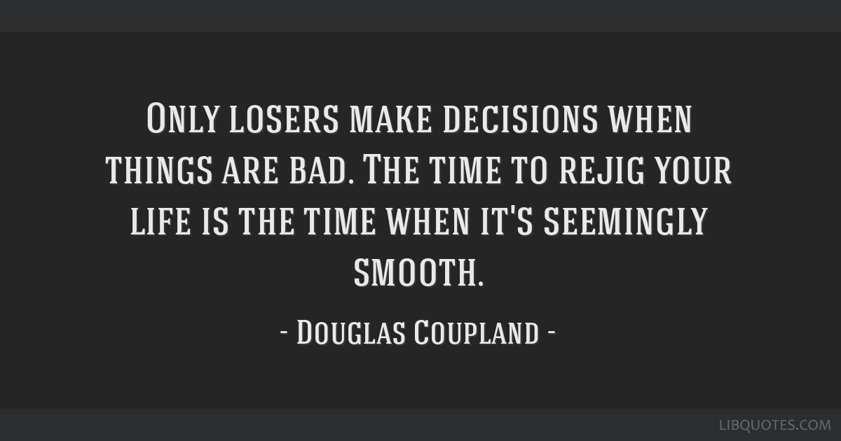 Only Losers Make Decisions When Things Are Bad The Time To Rejig