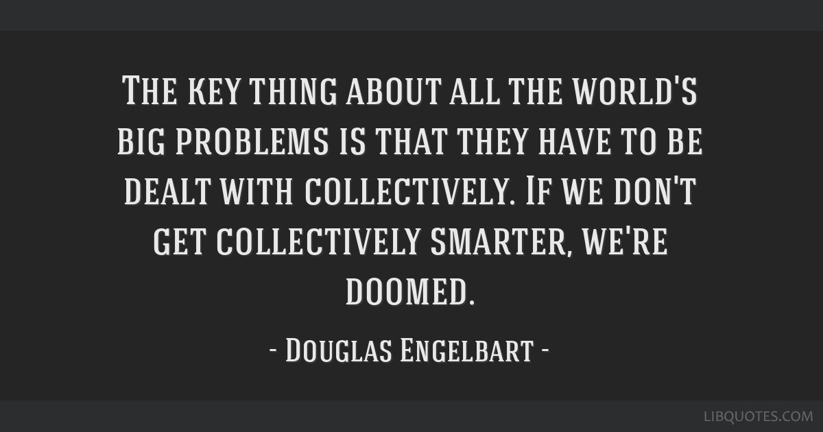 The key thing about all the world's big problems is that they have to be dealt with collectively. If we don't get collectively smarter, we're doomed.