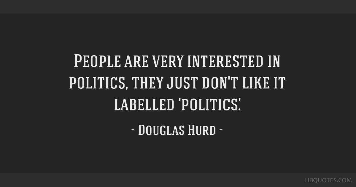 People are very interested in politics, they just don't like it labelled 'politics'.