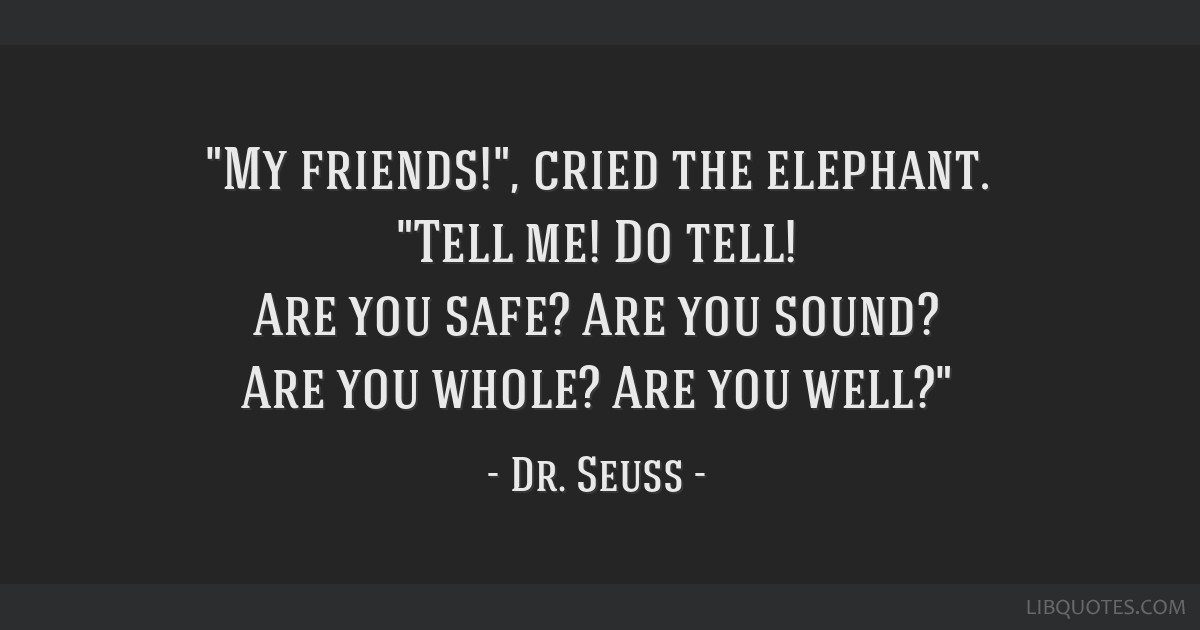 My friends!, cried the elephant. Tell me! Do tell! Are you safe? Are you sound? Are you whole? Are you well?