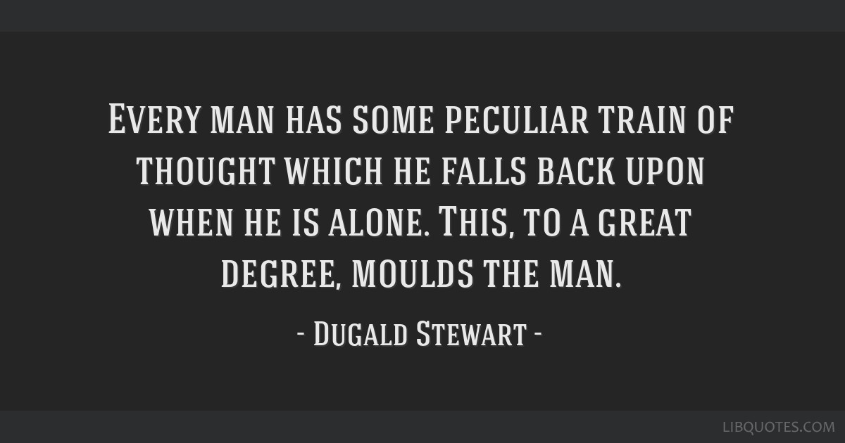 Every man has some peculiar train of thought which he falls back upon when he is alone. This, to a great degree, moulds the man.