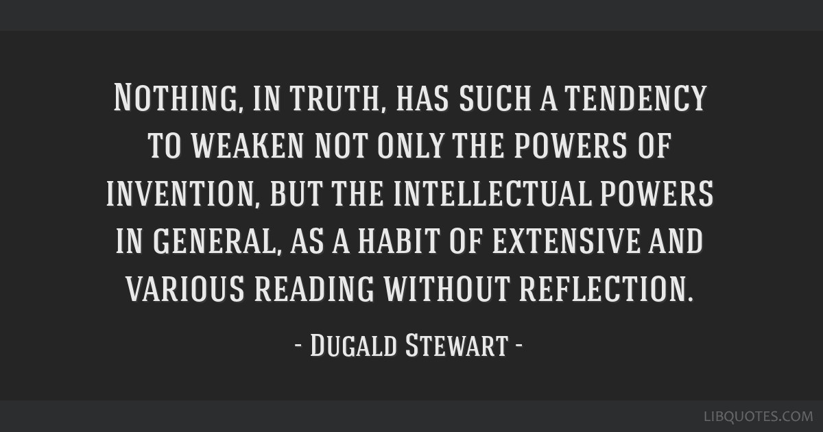 Nothing, in truth, has such a tendency to weaken not only the powers of invention, but the intellectual powers in general, as a habit of extensive...