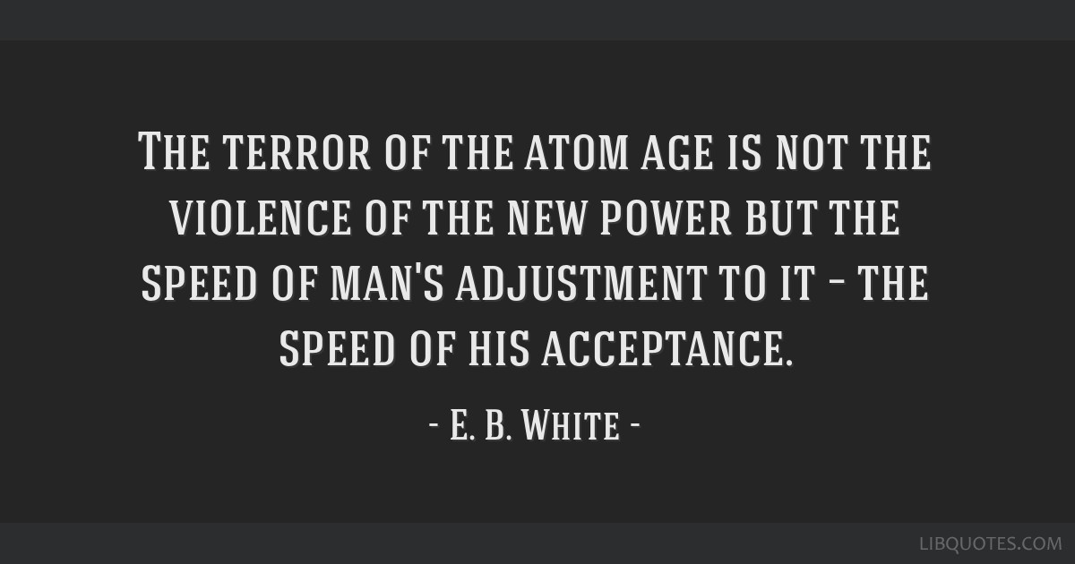 The terror of the atom age is not the violence of the new power but the speed of man's adjustment to it – the speed of his acceptance.