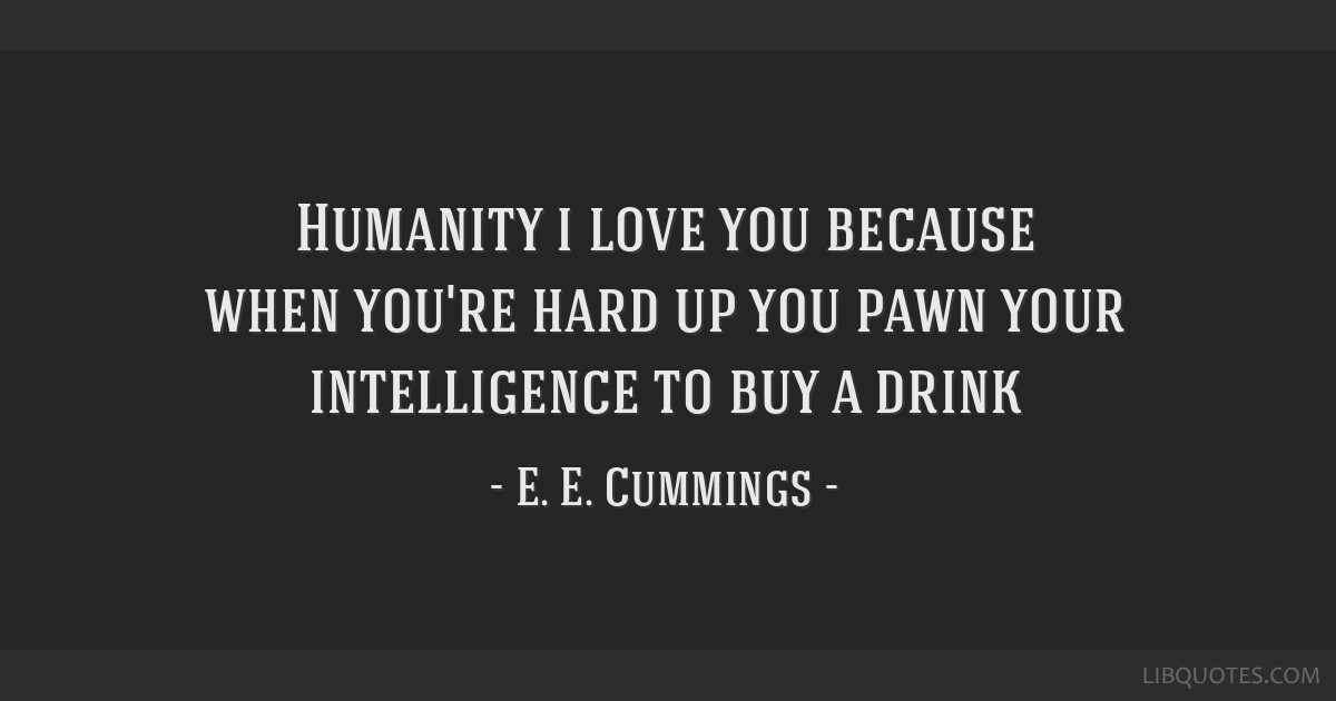 Humanity i love you because when you're hard up you pawn your intelligence to buy a drink