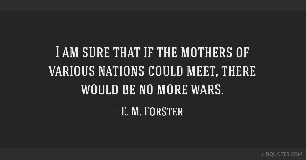 I am sure that if the mothers of various nations could meet, there would be no more wars.