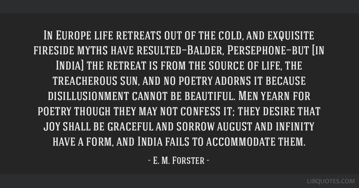 In Europe life retreats out of the cold, and exquisite fireside myths have resulted—Balder, Persephone—but [in India] the retreat is from the...