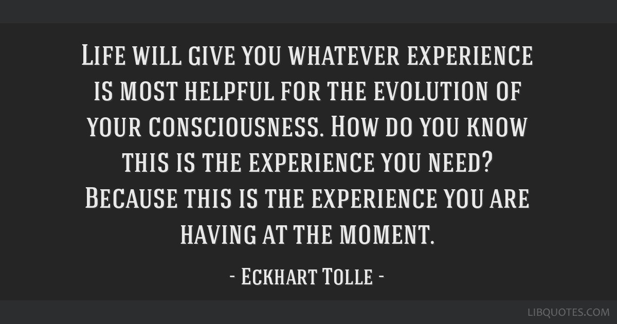 Life will give you whatever experience is most helpful for the evolution of your consciousness. How do you know this is the experience you need?...