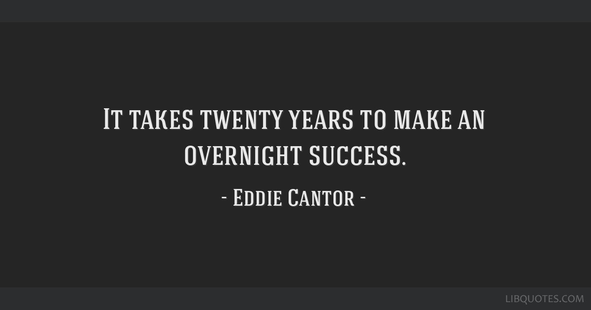 It takes twenty years to make an overnight success.