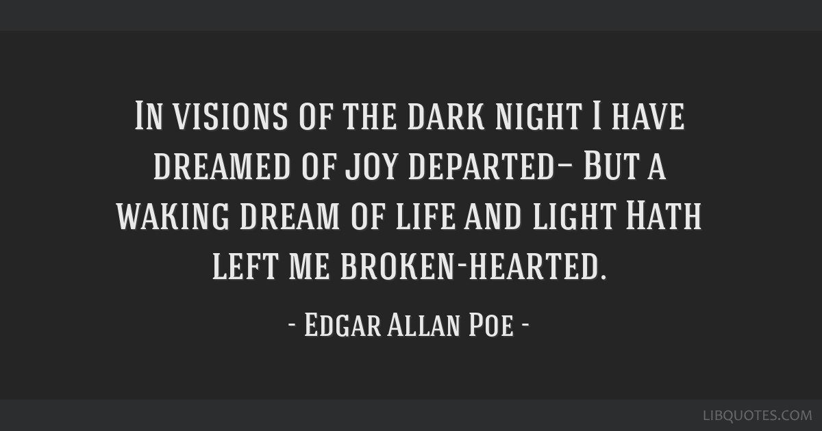 In visions of the dark night I have dreamed of joy departed— But a waking dream of life and light Hath left me broken-hearted.