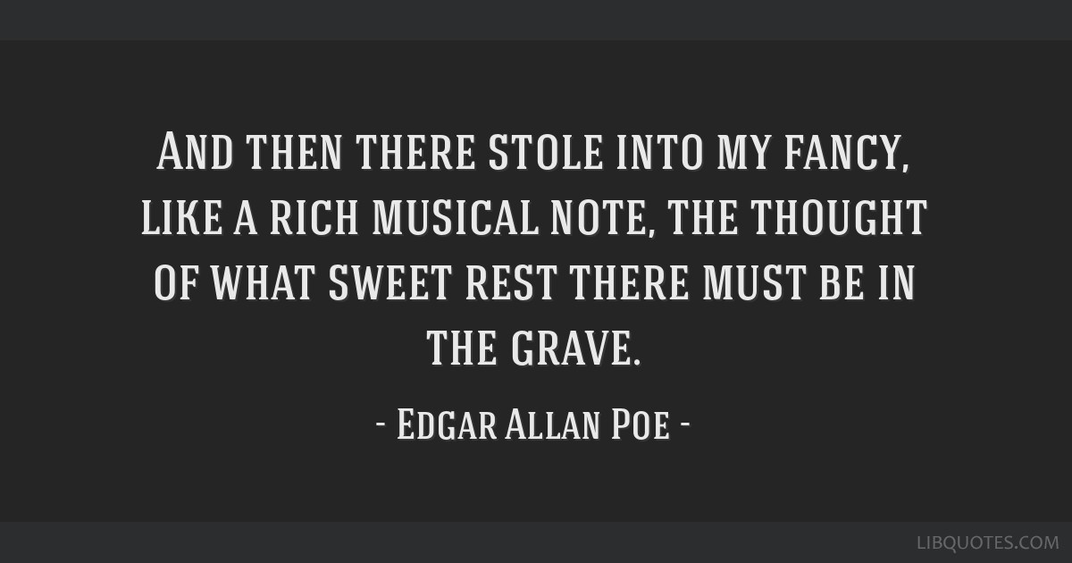 And then there stole into my fancy, like a rich musical note, the thought of what sweet rest there must be in the grave.