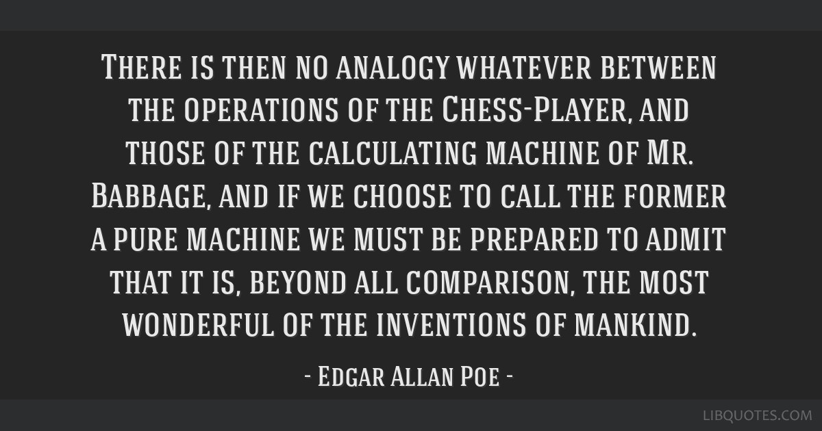 There is then no analogy whatever between the operations of the Chess-Player, and those of the calculating machine of Mr. Babbage, and if we choose...
