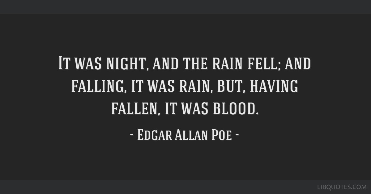 It was night, and the rain fell; and falling, it was rain, but, having fallen, it was blood.