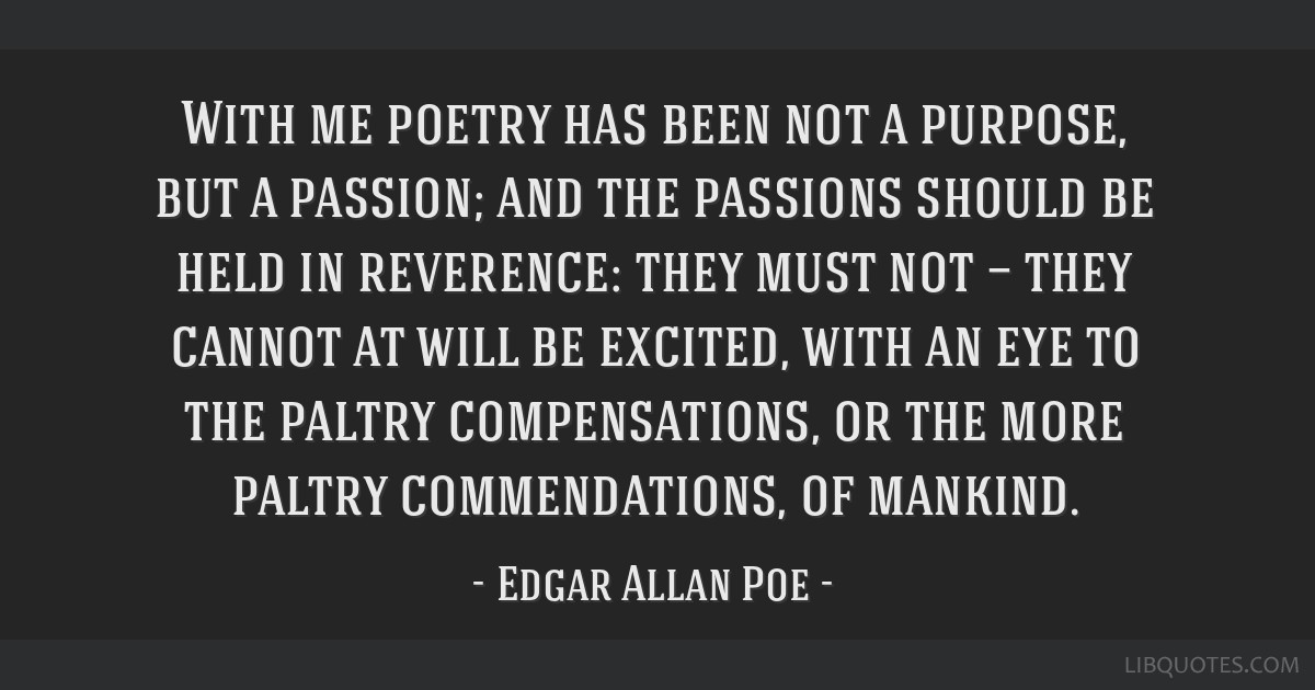 With me poetry has been not a purpose, but a passion; and the passions should be held in reverence: they must not — they cannot at will be excited, ...