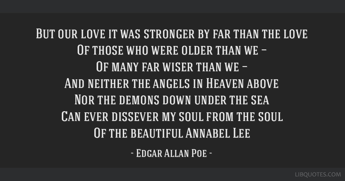 But our love it was stronger by far than the love Of those who were older than we — Of many far wiser than we — And neither the angels in Heaven...