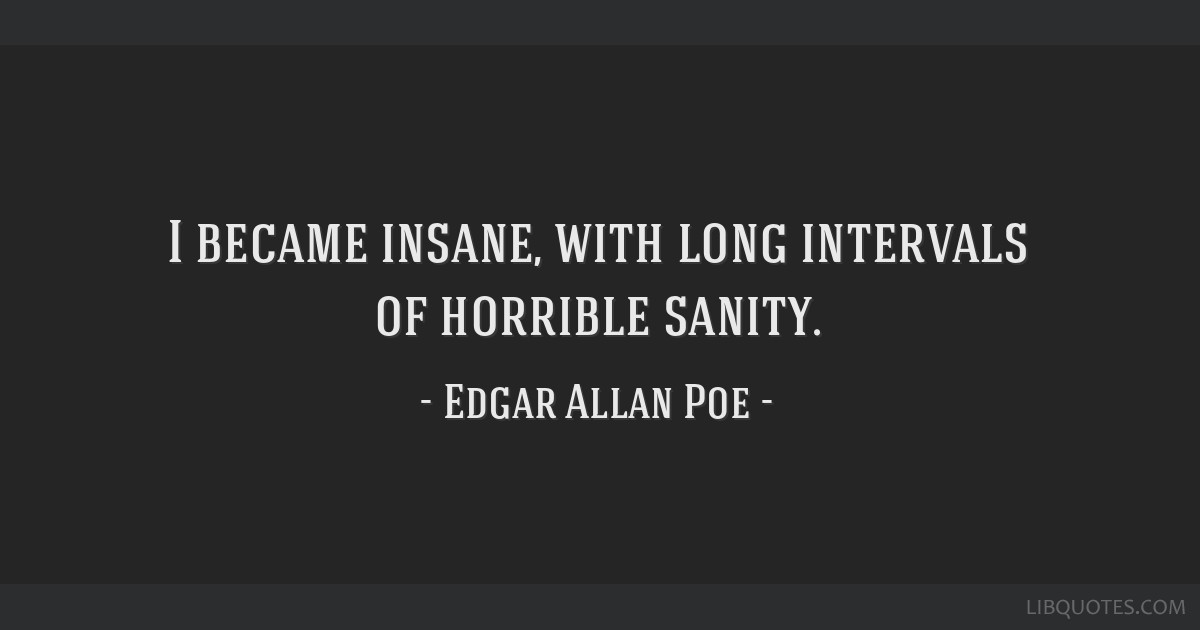 I became insane, with long intervals of horrible sanity.