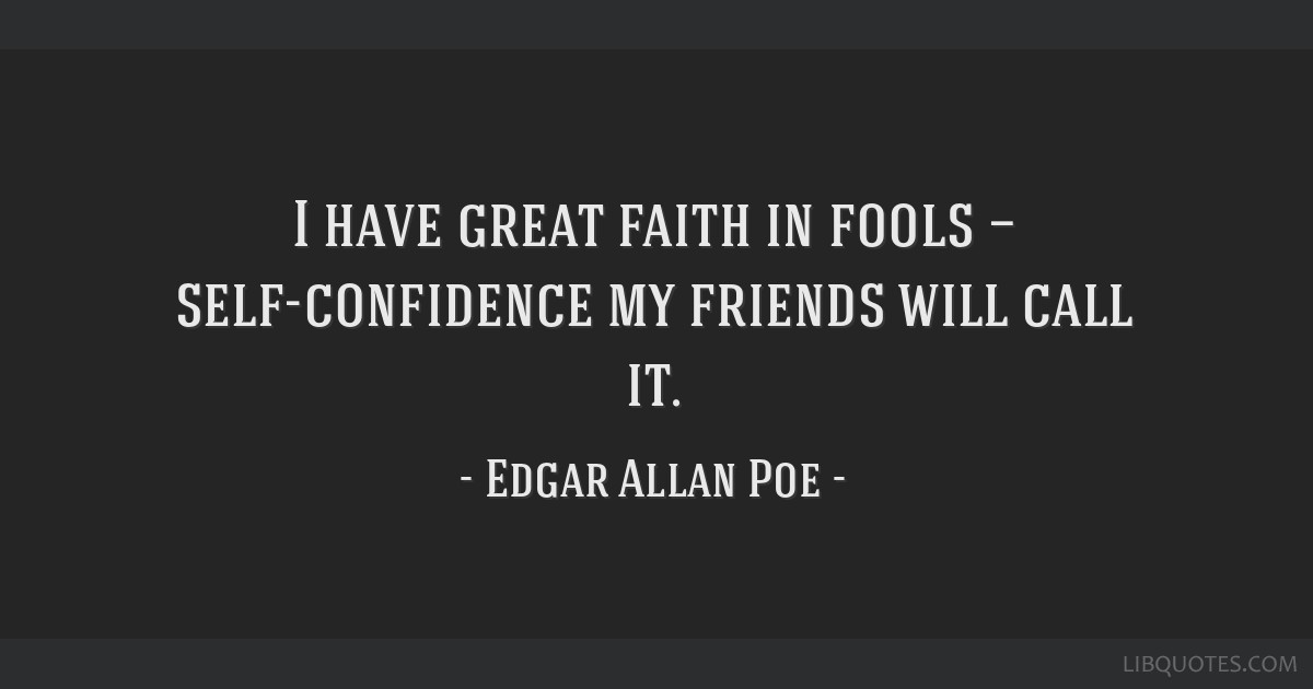 I have great faith in fools — self-confidence my friends will call it.
