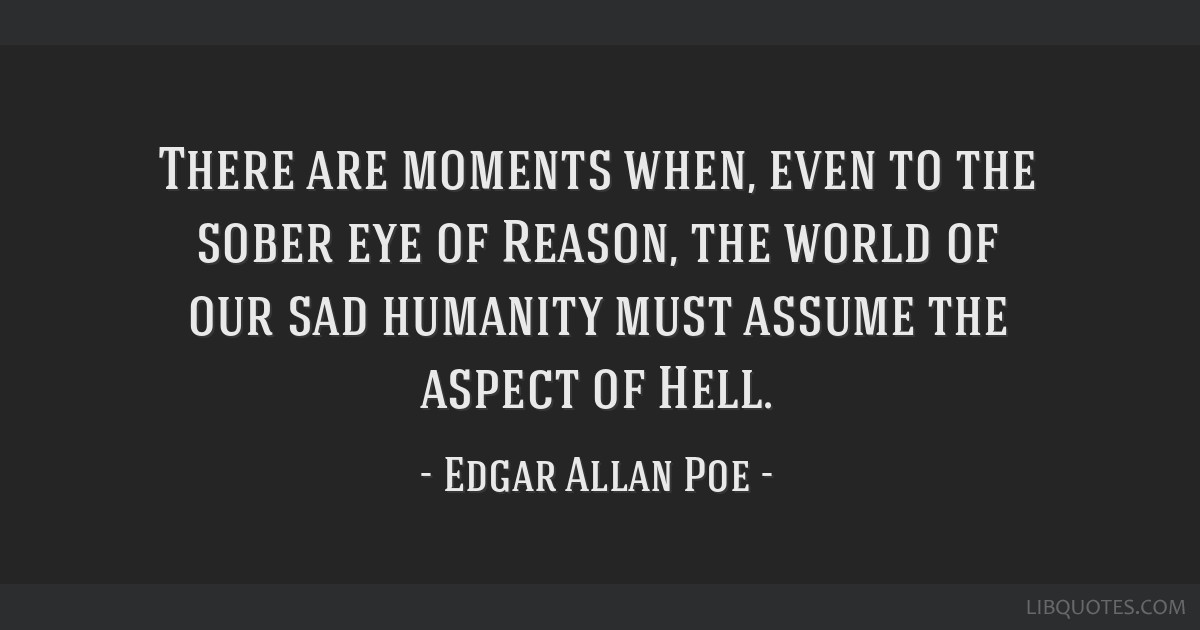 There are moments when, even to the sober eye of Reason, the world of our sad humanity must assume the aspect of Hell.