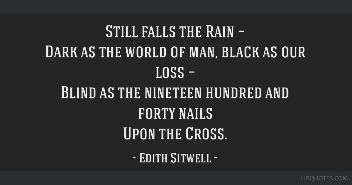 Still falls the Rain — Dark as the world of man, black as our loss — Blind as the nineteen hundred and forty nails Upon the Cross.
