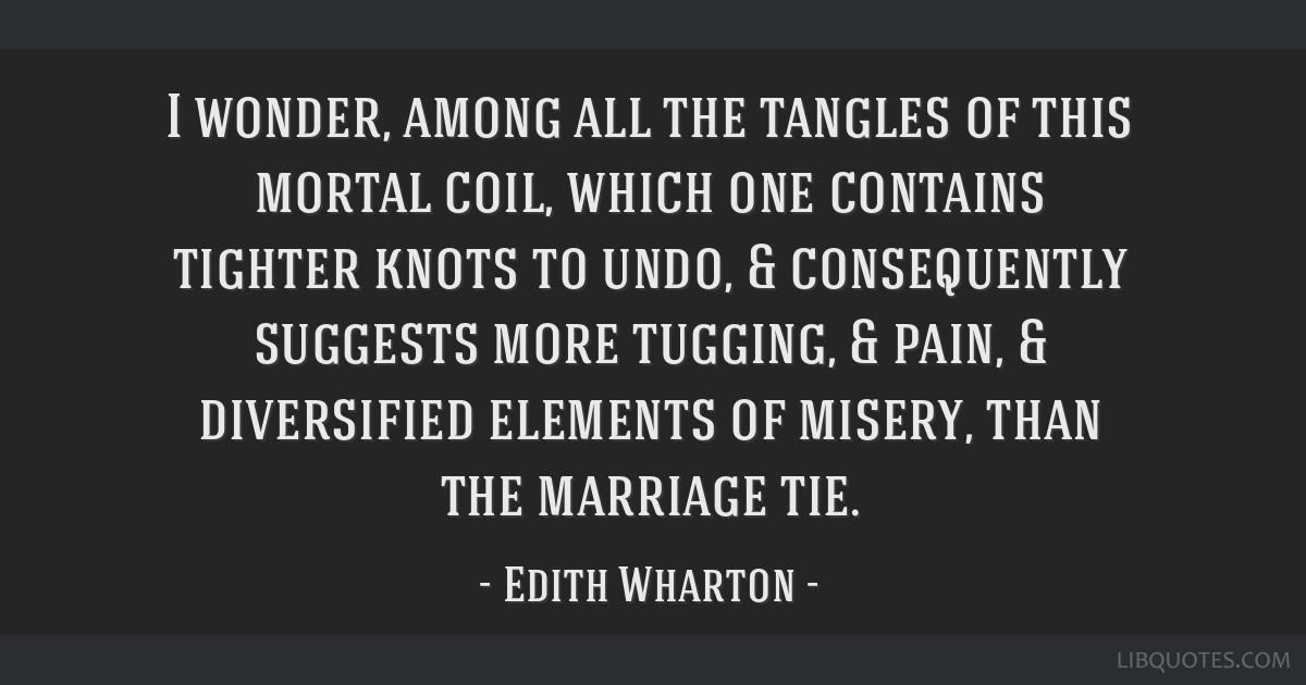 I wonder, among all the tangles of this mortal coil, which one contains tighter knots to undo, & consequently suggests more tugging, & pain, &...