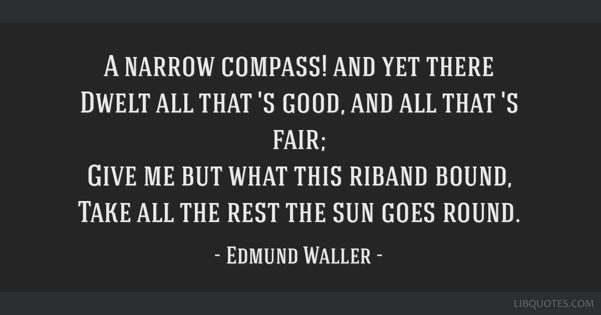 A narrow compass! and yet there Dwelt all that 's good, and all that 's fair; Give me but what this riband bound, Take all the rest the sun goes...
