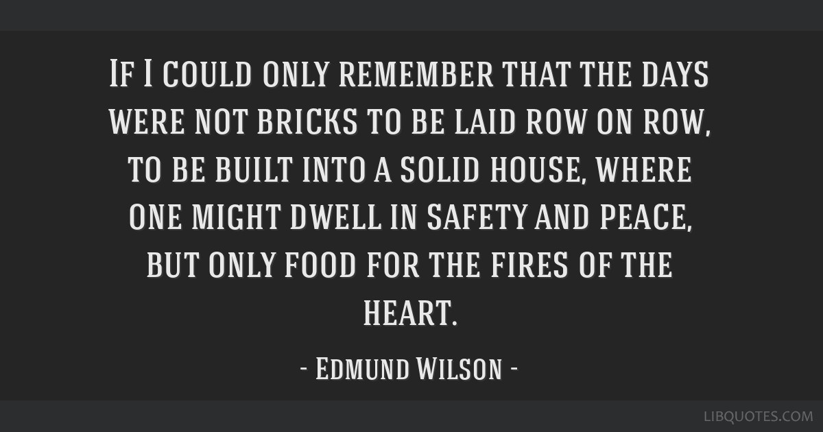If I could only remember that the days were not bricks to be laid row on row, to be built into a solid house, where one might dwell in safety and...