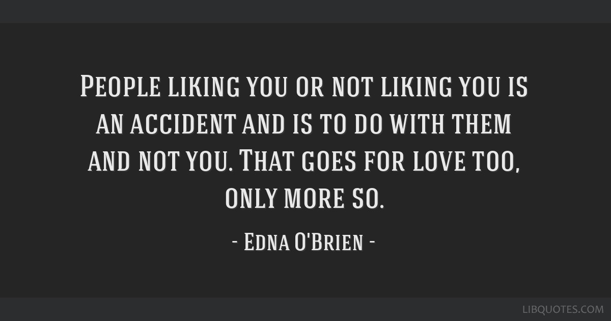 People Liking You Or Not Liking You Is An Accident And Is To Do With