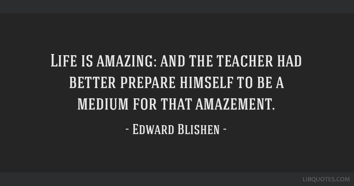 Life is amazing: and the teacher had better prepare himself to be a medium for that amazement.
