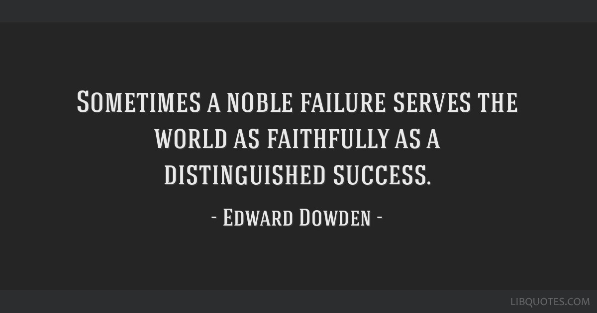 Sometimes a noble failure serves the world as faithfully as a distinguished success.