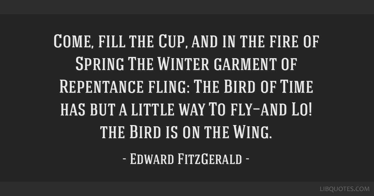 Come, fill the Cup, and in the fire of Spring The Winter garment of Repentance fling: The Bird of Time has but a little way To fly—and Lo! the Bird ...