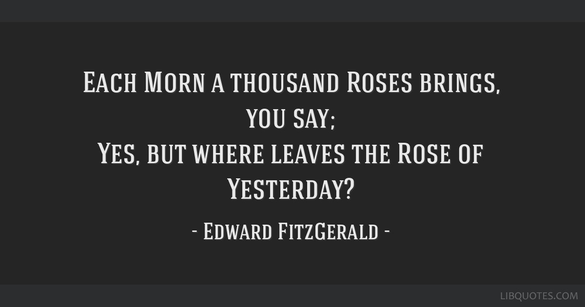 Each Morn a thousand Roses brings, you say; Yes, but where leaves the Rose of Yesterday?