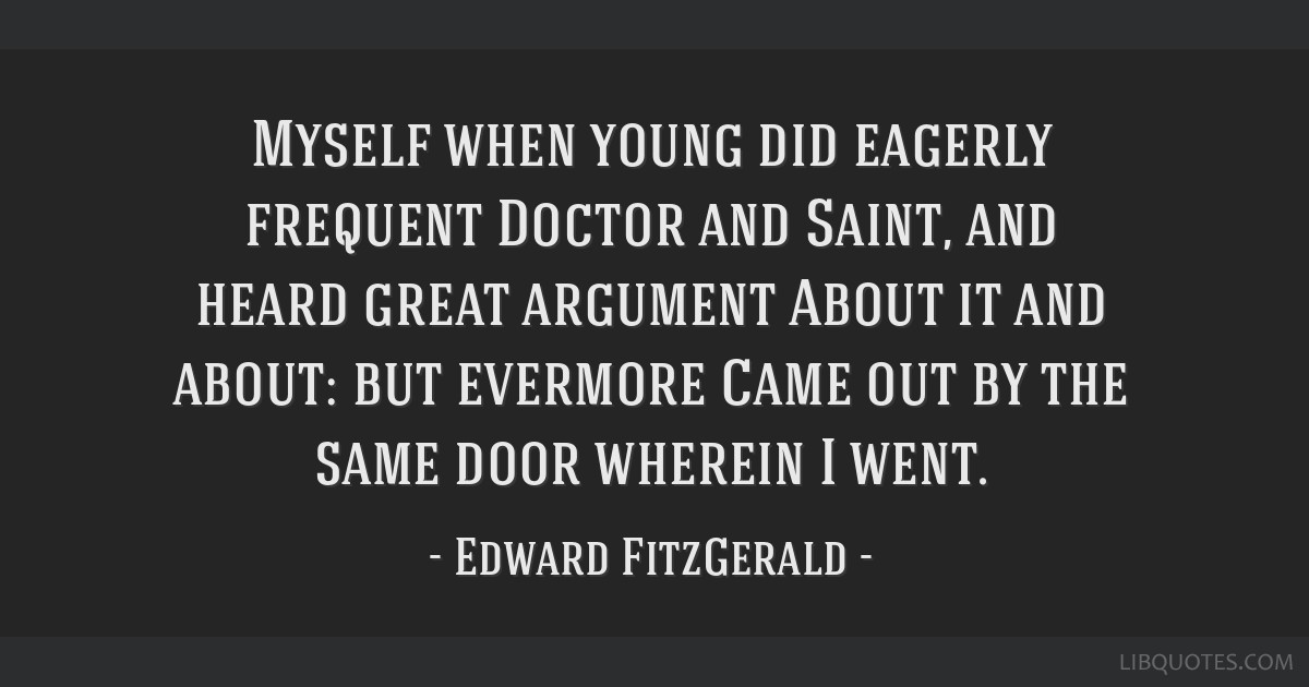 Myself when young did eagerly frequent Doctor and Saint, and heard great argument About it and about: but evermore Came out by the same door wherein...