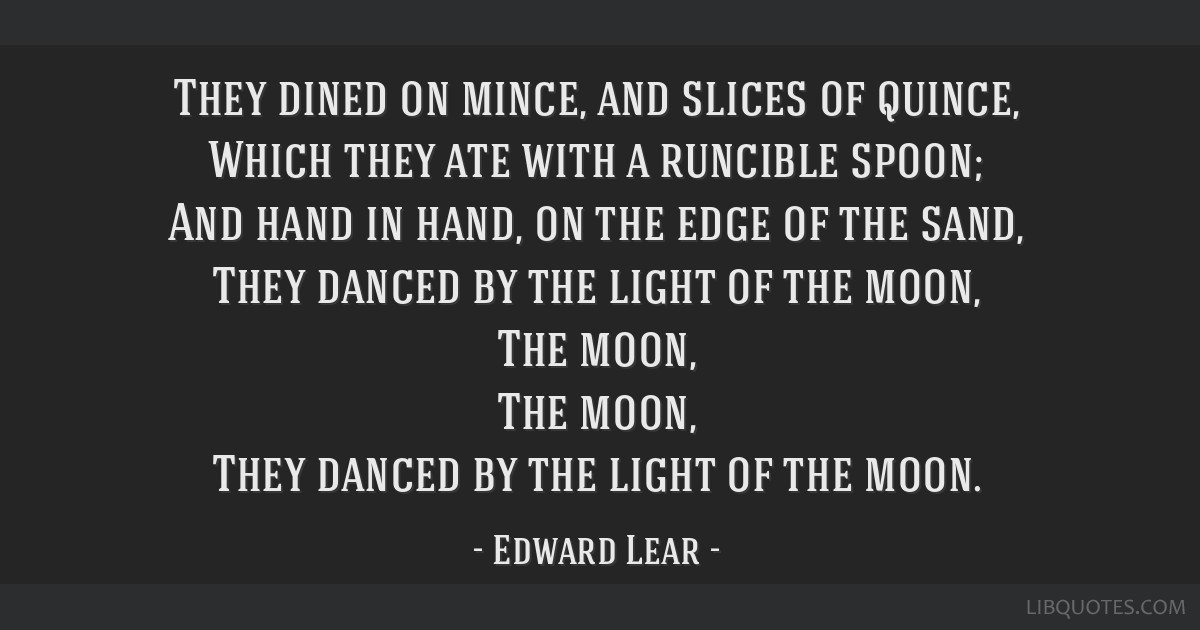 They dined on mince, and slices of quince, Which they ate with a runcible spoon; And hand in hand, on the edge of the sand, They danced by the light...