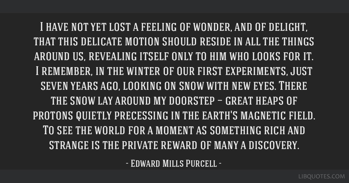 I have not yet lost a feeling of wonder, and of delight, that this delicate motion should reside in all the things around us, revealing itself only...