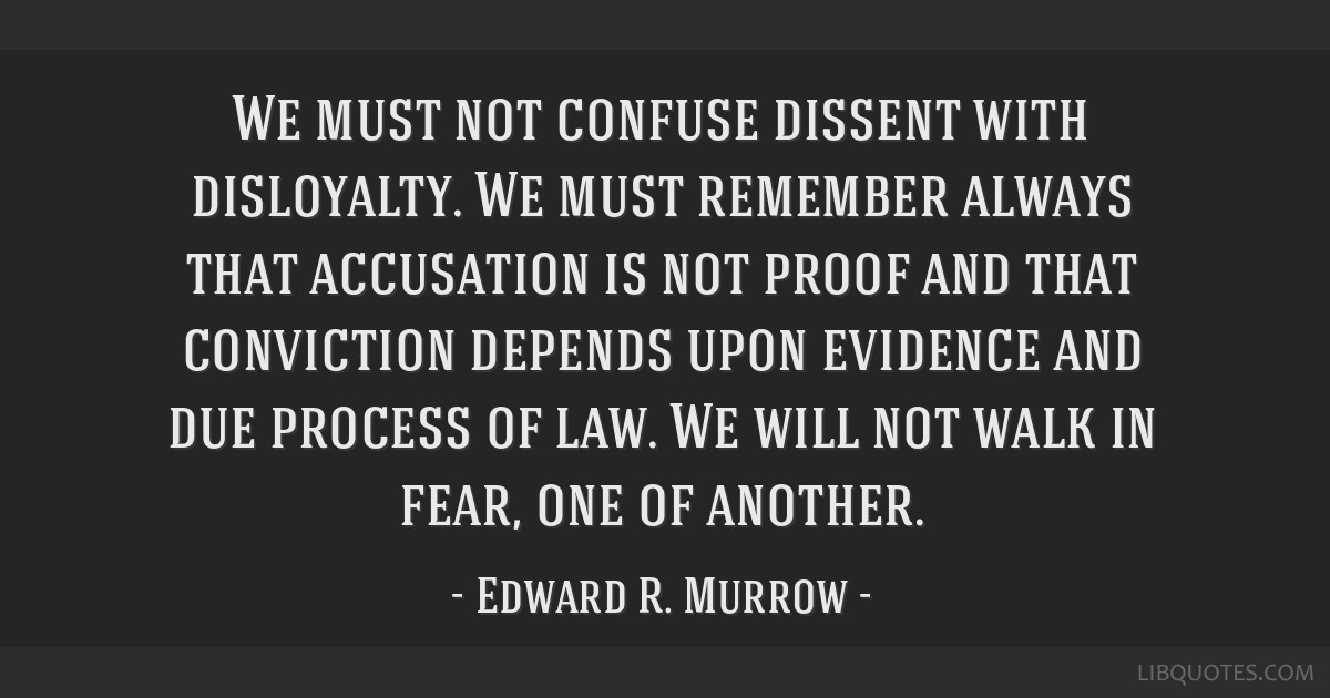 We must not confuse dissent with disloyalty. We must remember always that accusation is not proof and that conviction depends upon evidence and due...