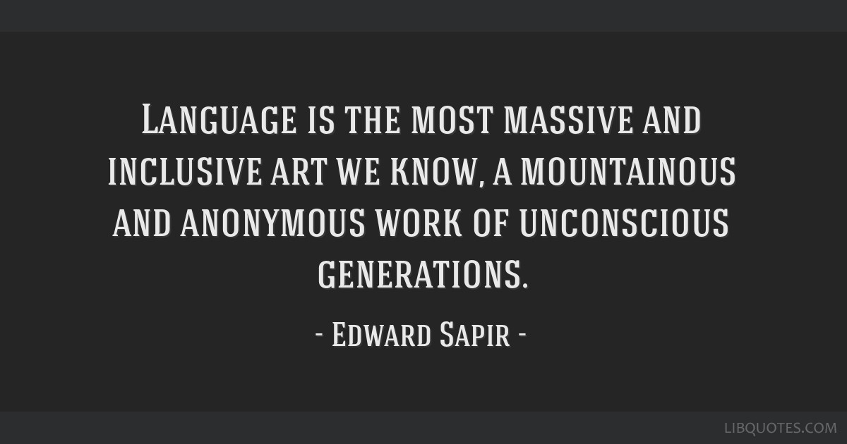 Language is the most massive and inclusive art we know, a mountainous and anonymous work of unconscious generations.