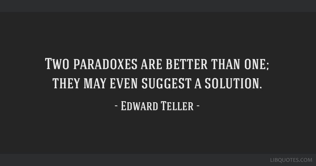 Two paradoxes are better than one; they may even suggest a solution.