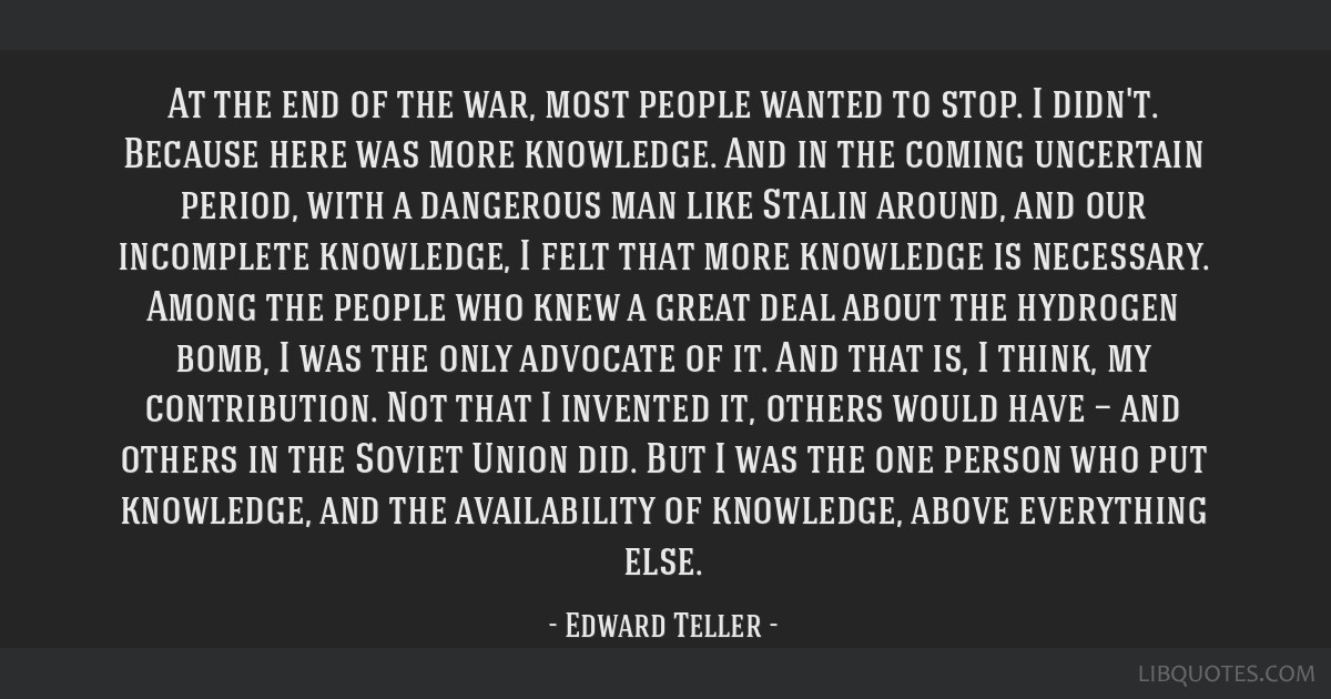 At the end of the war, most people wanted to stop. I didn't. Because here was more knowledge. And in the coming uncertain period, with a dangerous...