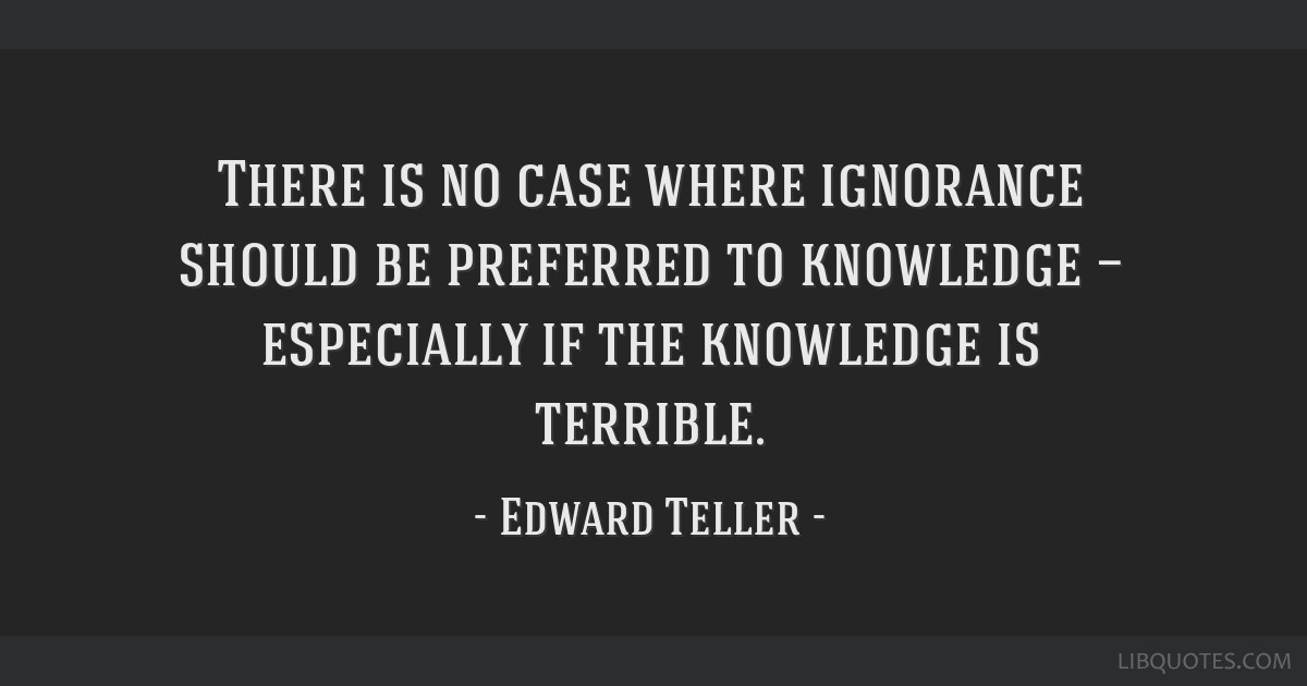 There is no case where ignorance should be preferred to knowledge — especially if the knowledge is terrible.
