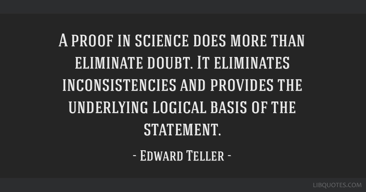 A proof in science does more than eliminate doubt. It eliminates inconsistencies and provides the underlying logical basis of the statement.