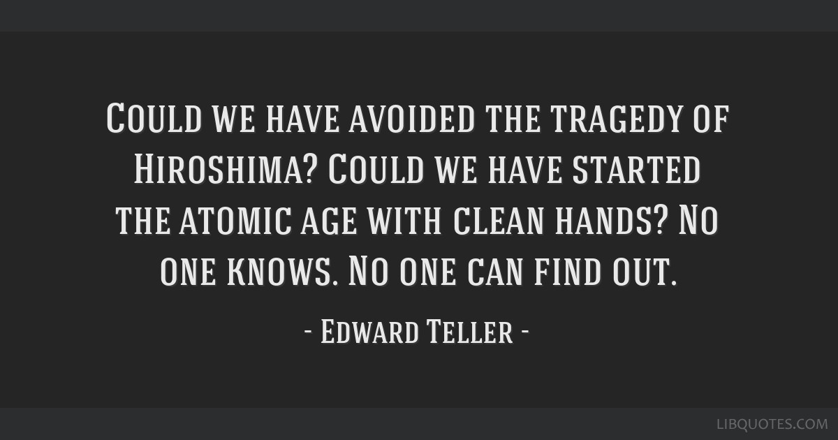 Could we have avoided the tragedy of Hiroshima? Could we have started the atomic age with clean hands? No one knows. No one can find out.