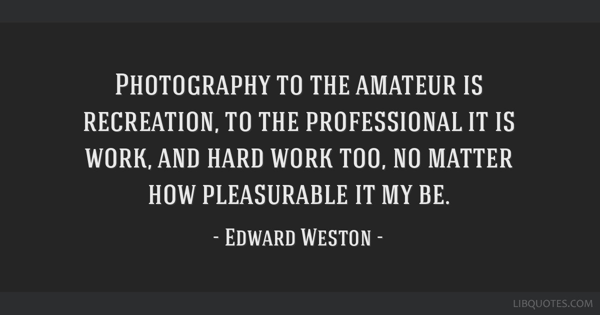 Photography to the amateur is recreation, to the professional it is work, and hard work too, no matter how pleasurable it my be.