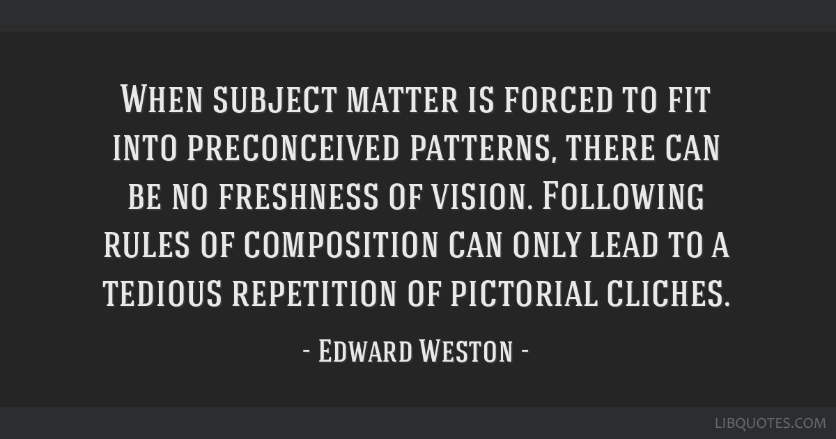 When subject matter is forced to fit into preconceived patterns, there can be no freshness of vision. Following rules of composition can only lead to ...