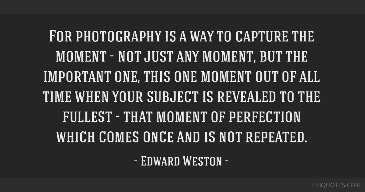For photography is a way to capture the moment - not just any moment, but the important one, this one moment out of all time when your subject is...